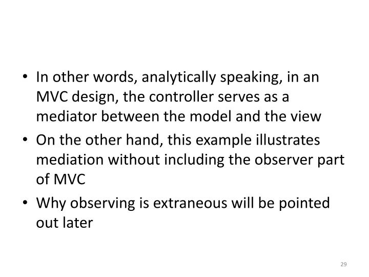 In other words, analytically speaking, in an MVC design, the controller serves as a mediator between the model and the view