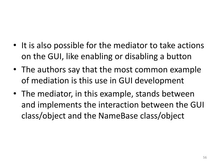 It is also possible for the mediator to take actions on the GUI, like enabling or disabling a button
