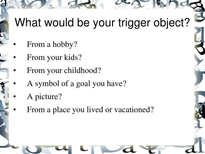 What would be your trigger object?