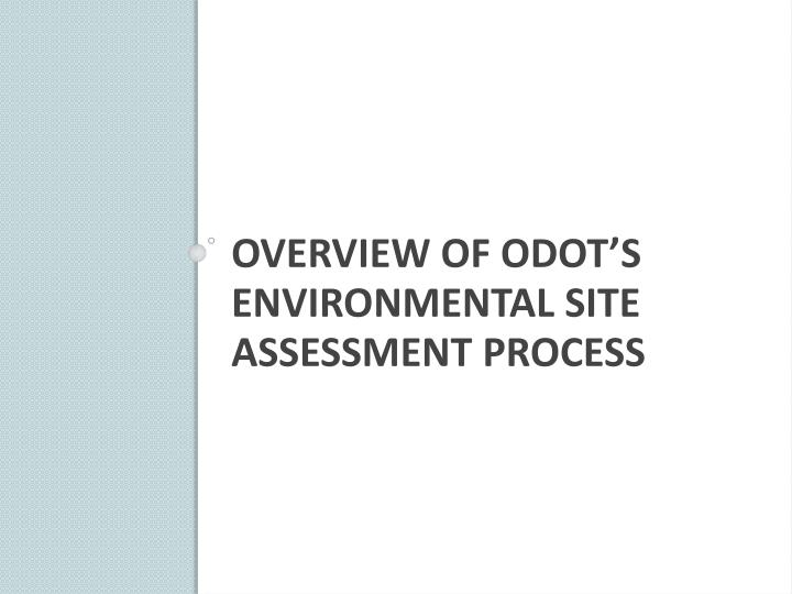Overview of odot s environmental site assessment process