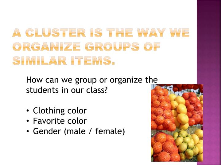 A cluster is the way we organize groups of similar items.
