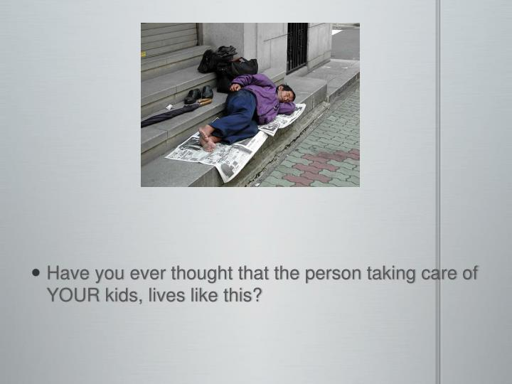 Have you ever thought that the person taking care of YOUR kids,