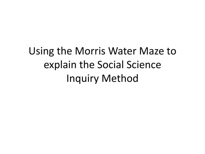 using the morris water maze to explain the social science inquiry method n.