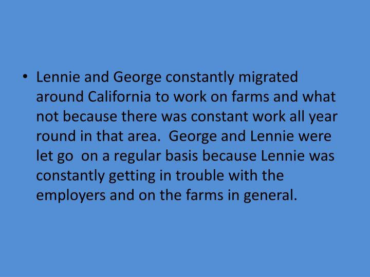 Lennie and George constantly migrated around California to work on farms and what not because there was constant work all year round in that area.  George and Lennie were let go  on a regular basis because Lennie was constantly getting in trouble with the employers and on the farms in general.