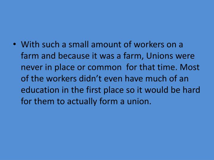 With such a small amount of workers on a farm and because it was a farm, Unions were never in place or common  for that time. Most of the workers didn't even have much of an education in the first place so it would be hard for them to actually form a union.