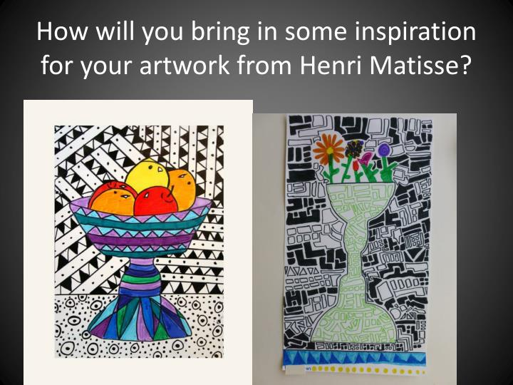 How will you bring in some inspiration for your artwork from Henri Matisse?