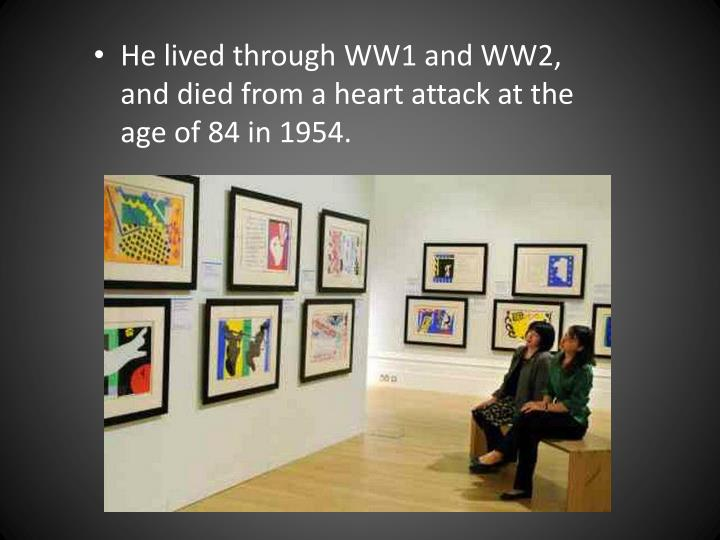 He lived through WW1 and WW2, and died from a heart attack at the age of 84 in 1954.