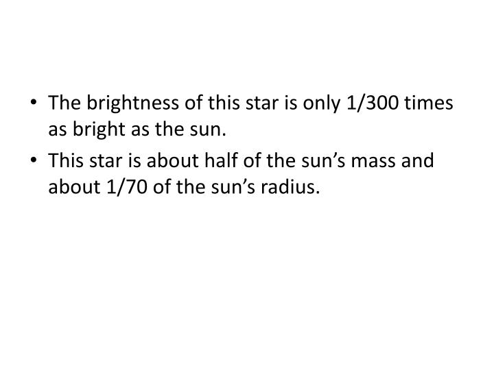 The brightness of this star is only 1/300 times as bright as the sun.
