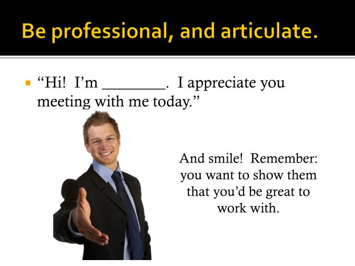 Be professional, and articulate.