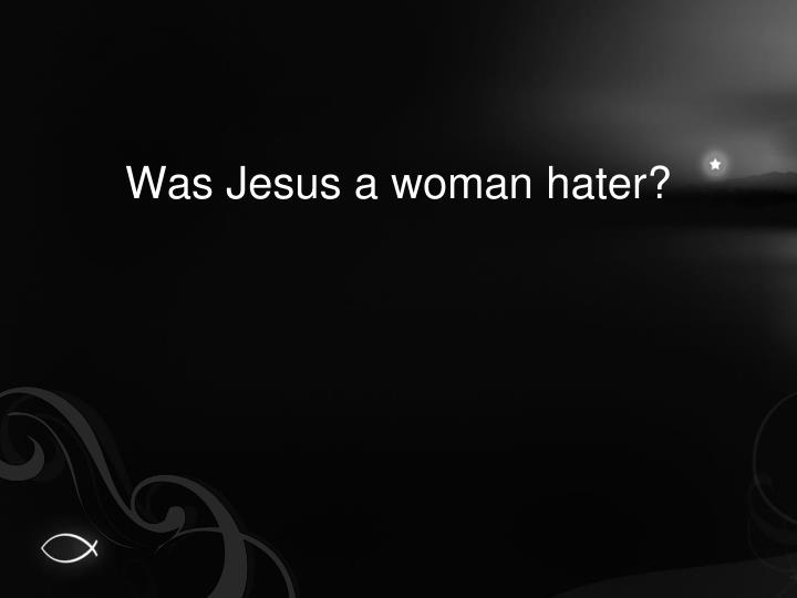 Was Jesus a woman hater?