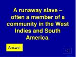 a runaway slave often a member of a community in the west indies and south america