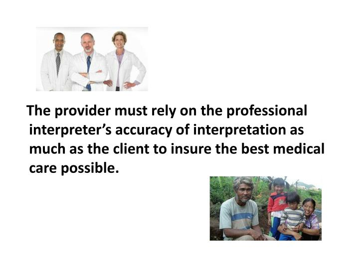The provider must rely on the professional interpreter's accuracy of interpretation as much as the client to insure the best medical care possible.