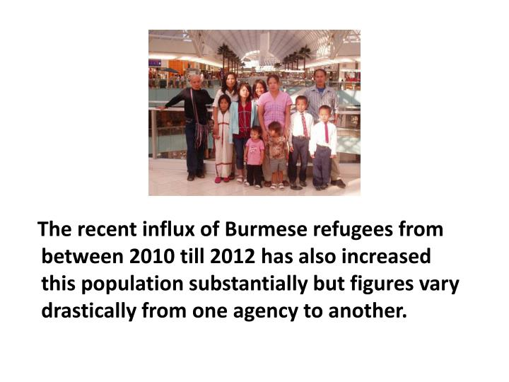 The recent influx of Burmese refugees from between 2010 till 2012 has also increased this population substantially but figures vary drastically from one agency to another.