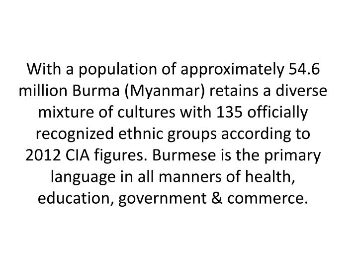 With a population of approximately 54.6 million Burma (Myanmar) retains a diverse mixture of culture...