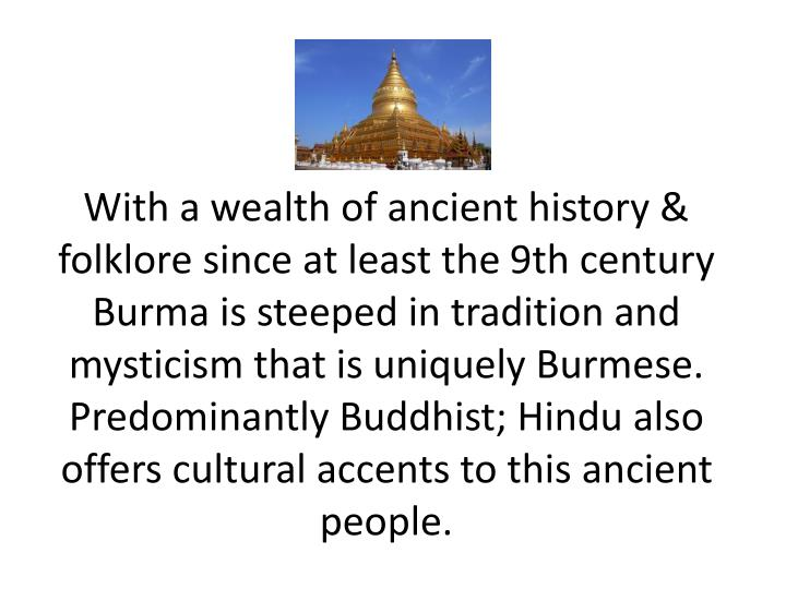 With a wealth of ancient history &  folklore since at least the 9th century Burma is steeped in tradition and mysticism that is uniquely Burmese. Predominantly Buddhist; Hindu also offers cultural accents to this ancient people.