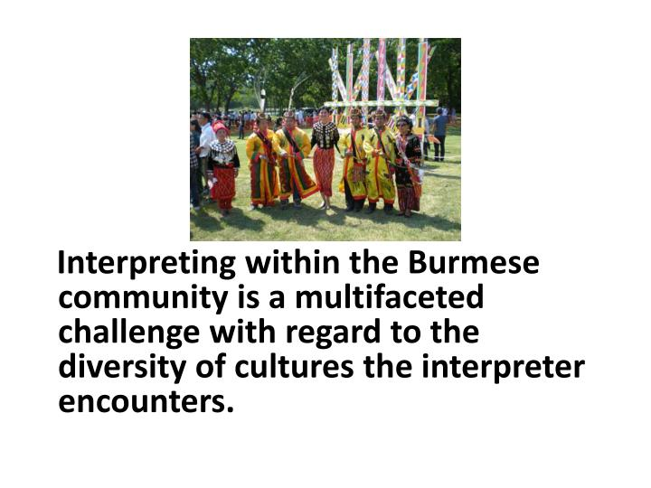 Interpreting within the Burmese community is a multifaceted challenge with regard to the diversity of cultures the interpreter encounters.