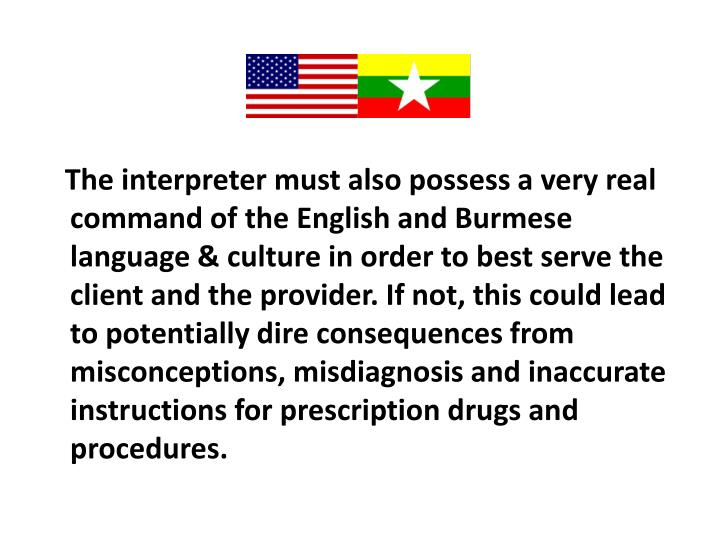 The interpreter must also possess a very real command of the English and Burmese language & culture in order to best serve the client and the provider. If not, this could lead to potentially dire consequences from misconceptions, misdiagnosis and inaccurate instructions for prescription drugs and procedures.