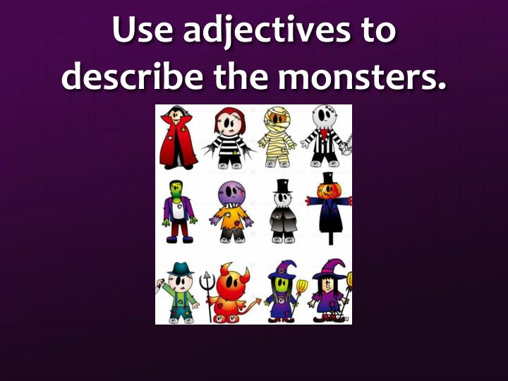 Use adjectives to describe the monsters.