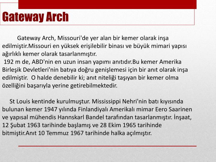 Gateway Arch, Missouri'de yer alan bir kemer olarak inşa edilmiştir.Missouri en yüksek erişilebilir binası ve büyük mimari yapısı ağırlıklı kemer olarak tasarlanmıştır.