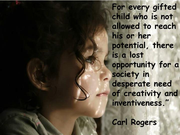 """For every gifted child who is not allowed to reach his or her potential, there is a lost opportunity for a society in desperate need of creativity and inventiveness."""""""