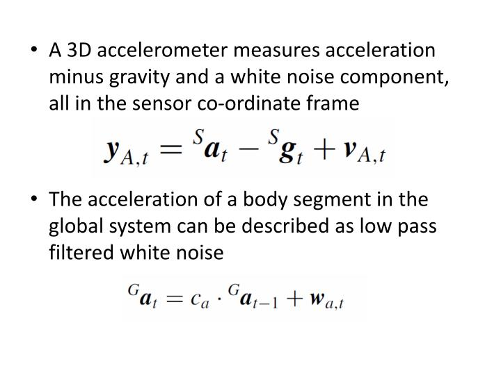 A 3D accelerometer measures acceleration minus gravity and a white noise component, all in the sensor co-ordinate frame