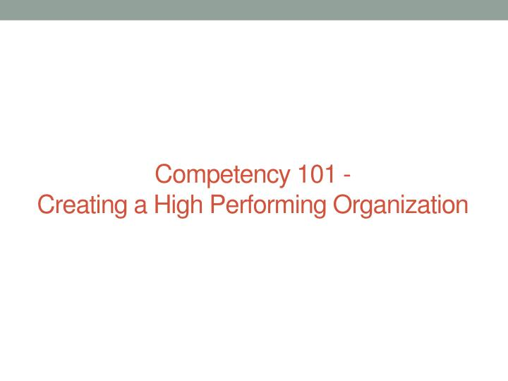 Competency 101 creating a high performing organization