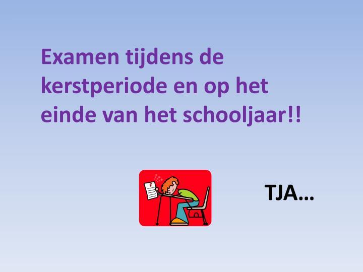Examen tijdens de kerstperiode en op het einde van het schooljaar!!