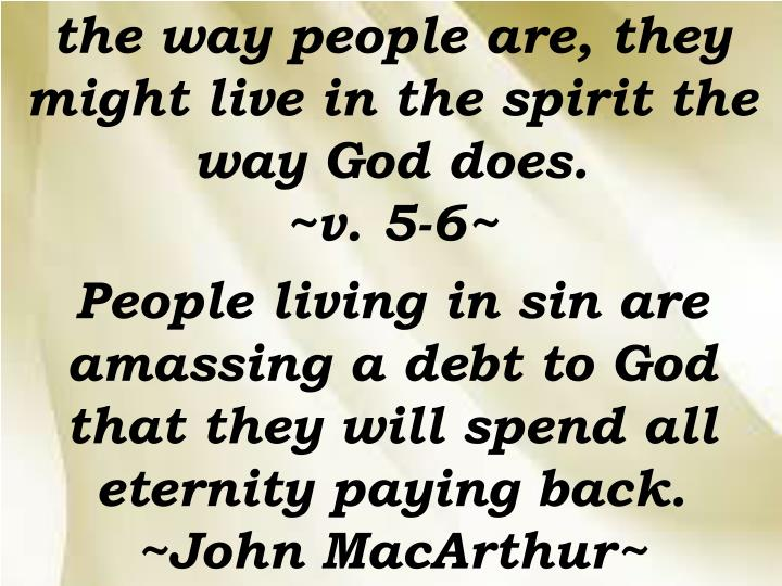 the way people are, they might live in the spirit the way God does.