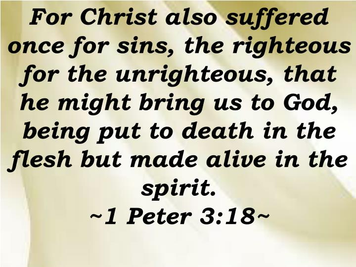 For Christ also suffered once for sins, the righteous for the unrighteous, that he might bring us to God, being put to death in the flesh but made alive in the spirit.