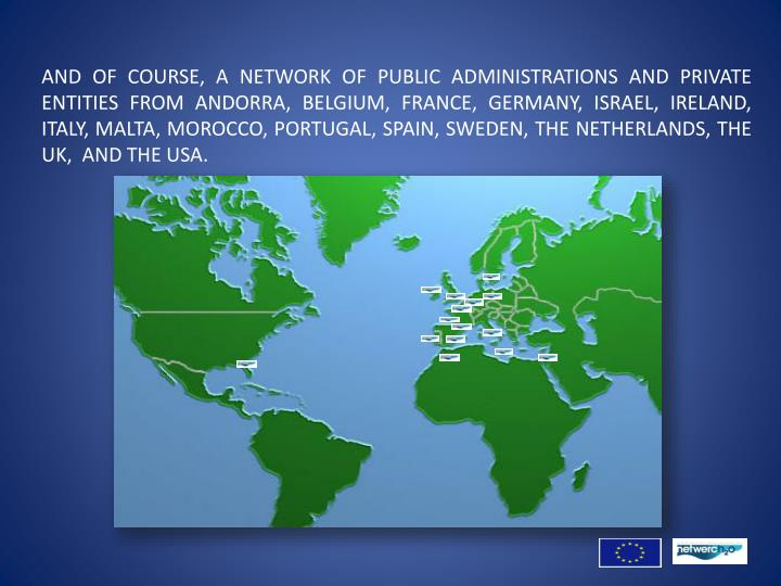 AND OF COURSE, A NETWORK OF PUBLIC ADMINISTRATIONS AND PRIVATE ENTITIES FROM ANDORRA, BELGIUM, FRANCE, GERMANY, ISRAEL, IRELAND, ITALY, MALTA, MOROCCO, PORTUGAL, SPAIN, SWEDEN, THE NETHERLANDS, THE UK,  AND THE USA.