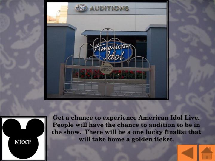 Get a chance to experience American Idol Live.  People will have the chance to audition to be in the show.  There will be a one lucky finalist that will take home a golden ticket.