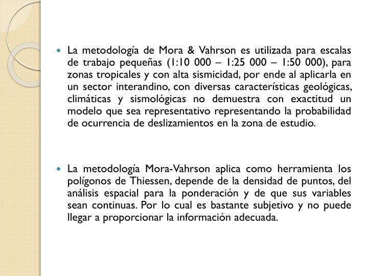 La metodología de Mora & Vahrson es utilizada para escalas de trabajo pequeñas (1:10 000 – 1:25 000 – 1:50 000), para zonas tropicales y con alta sismicidad, por ende al aplicarla en un sector interandino, con diversas características geológicas, climáticas y sismológicas no demuestra con exactitud un modelo que sea representativo representando la probabilidad de ocurrencia de deslizamientos en la zona de estudio.