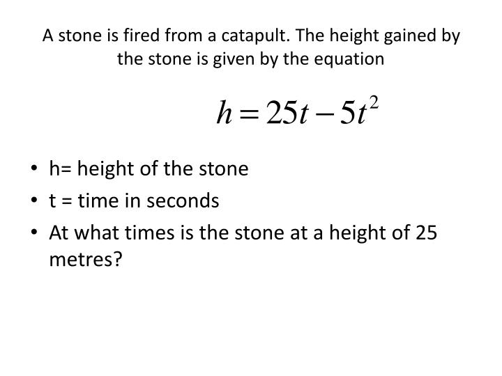 A stone is fired from a catapult. The height gained by the stone is given by the equation