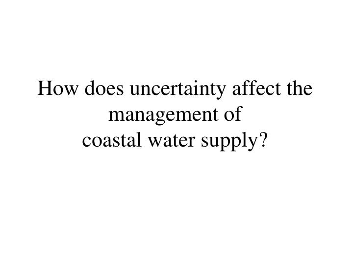How does uncertainty affect the management of