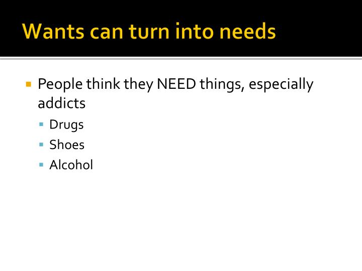 Wants can turn into needs