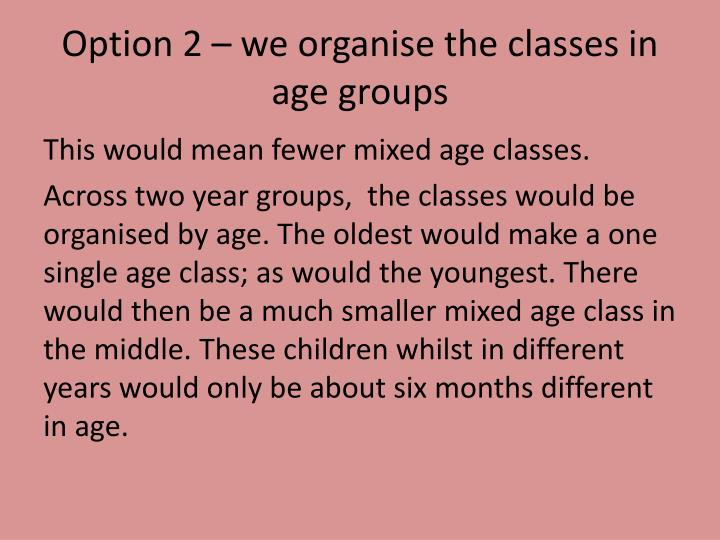 Option 2 – we organise the classes in age groups