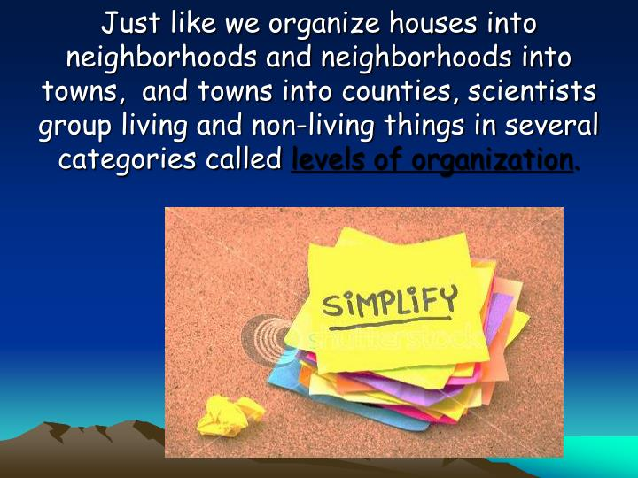 Just like we organize houses into neighborhoods and neighborhoods into towns,  and towns into counties, scientists group living and non-living things in several categories called