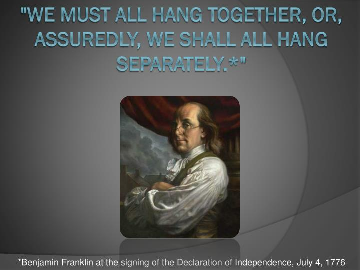 """""""We must all hang together, or, assuredly, we shall all hang separately"""