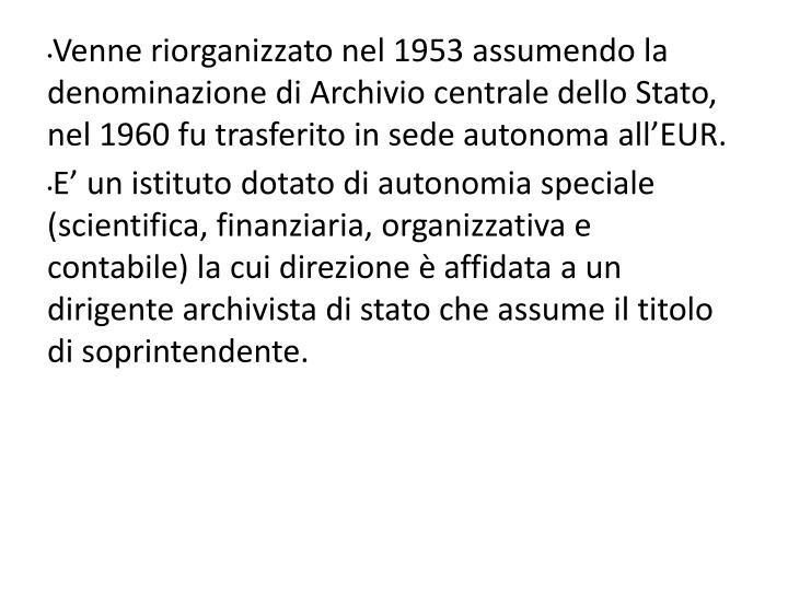 Venne riorganizzato nel 1953 assumendo la denominazione di Archivio centrale dello Stato, nel 1960 fu trasferito in sede autonoma all'EUR.
