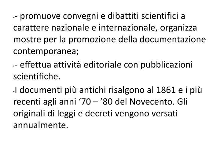- promuove convegni e dibattiti scientifici a carattere nazionale e internazionale, organizza mostre per la promozione della documentazione contemporanea;