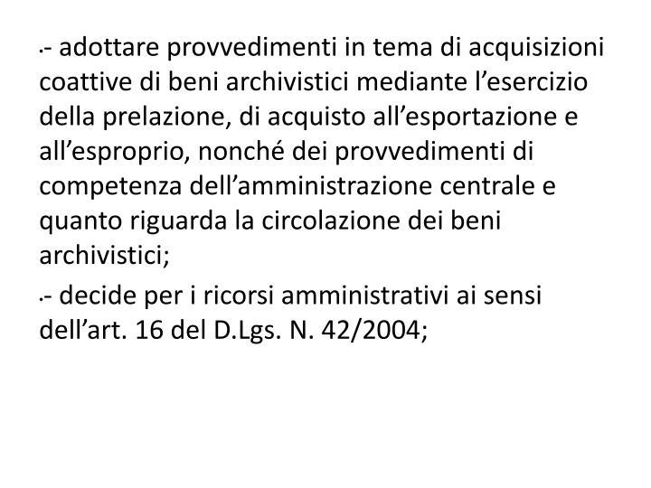 - adottare provvedimenti in tema di acquisizioni coattive di beni archivistici mediante l'esercizio della prelazione, di acquisto all'esportazione e all'esproprio, nonché dei provvedimenti di competenza dell'amministrazione centrale e quanto riguarda la circolazione dei beni archivistici;