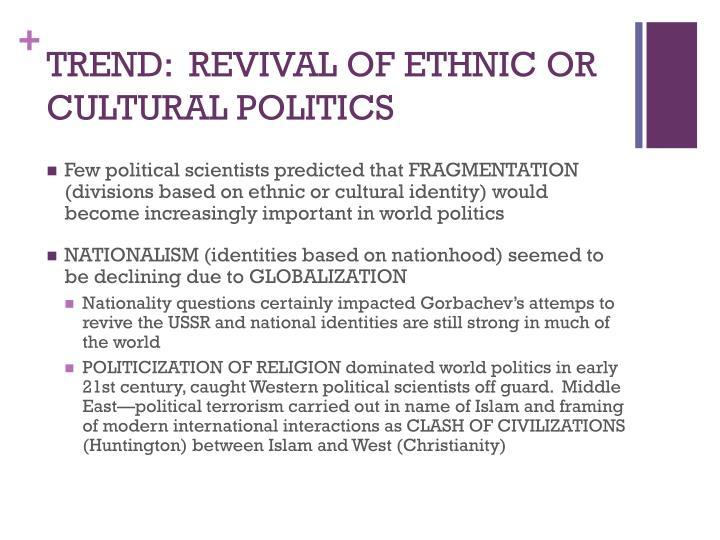 TREND:  REVIVAL OF ETHNIC OR CULTURAL POLITICS