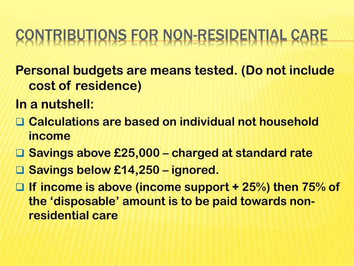 Personal budgets are means tested. (Do not include cost of residence)