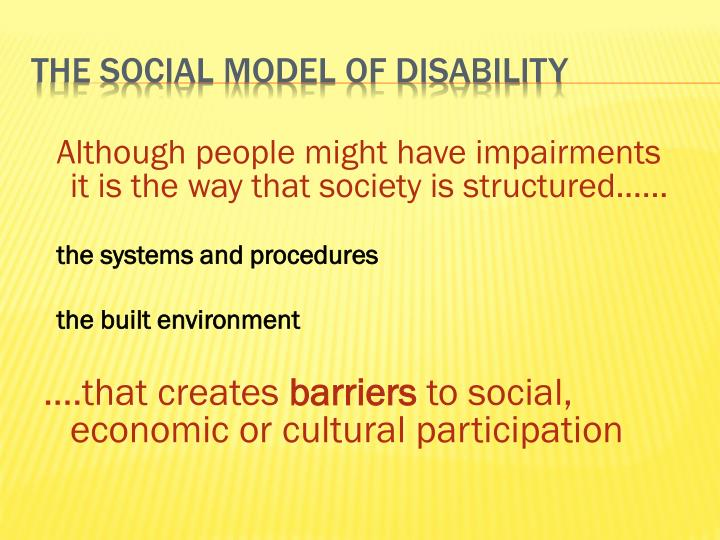 Although people might have impairments it is the way that society is structured......