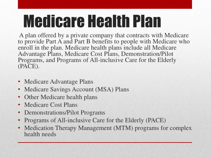 A plan offered by a private company that contracts with Medicare to provide Part A and Part B benefits to people with Medicare who enroll in the plan. Medicare health plans include all Medicare Advantage Plans, Medicare Cost Plans, Demonstration/Pilot Programs, and Programs of All-inclusive Care for the Elderly (PACE).