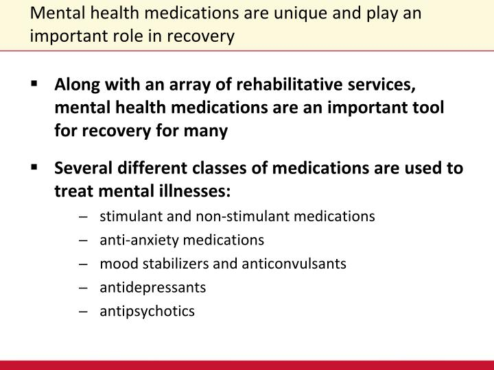 Mental health medications are unique and play an important role in recovery