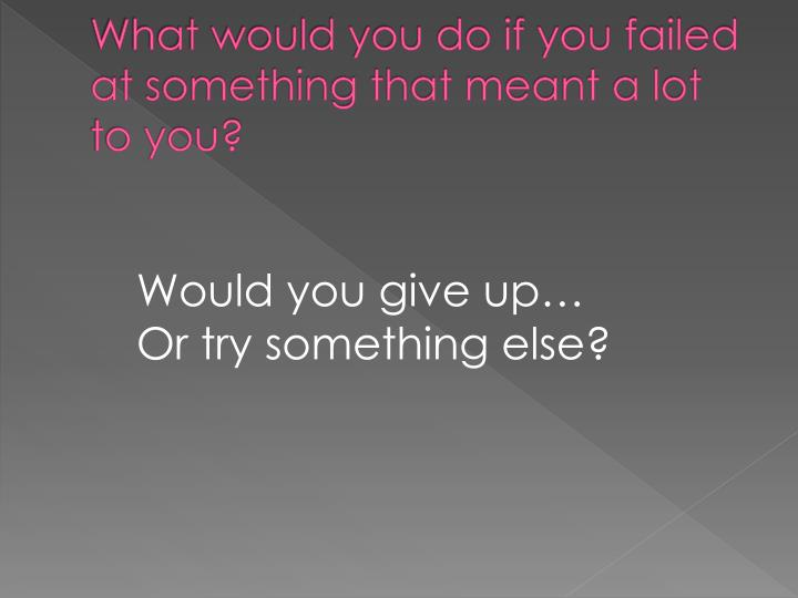 What would you do if you failed at something that meant a lot to you