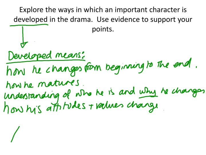 Explore the ways in which an important character is developed in the drama.  Use evidence to support...