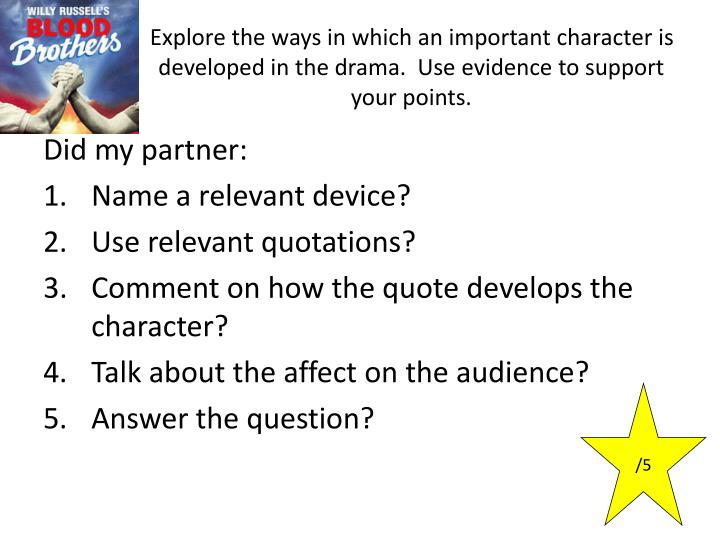 Explore the ways in which an important character is developed in the drama.  Use evidence to support your points.