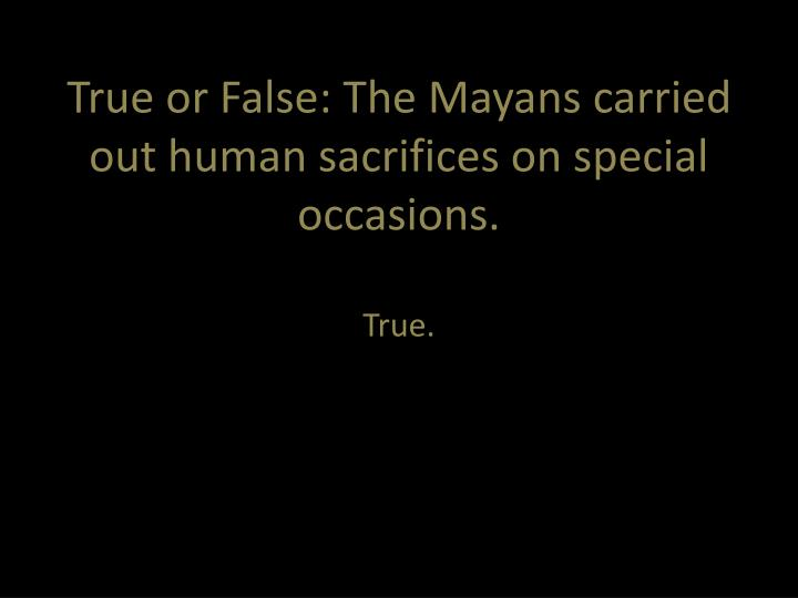True or False: The Mayans carried out human sacrifices on special occasions.